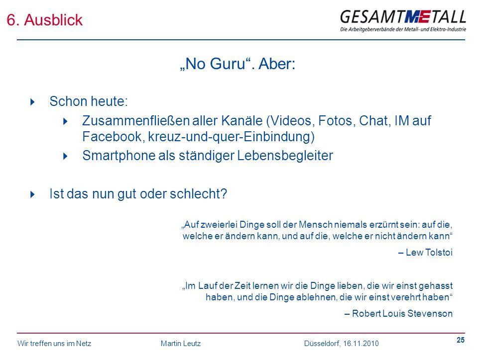 Wir treffen uns im NetzMartin Leutz Düsseldorf, 16.11.2010 25 6. Ausblick No Guru. Aber: Schon heute: Zusammenfließen aller Kanäle (Videos, Fotos, Cha