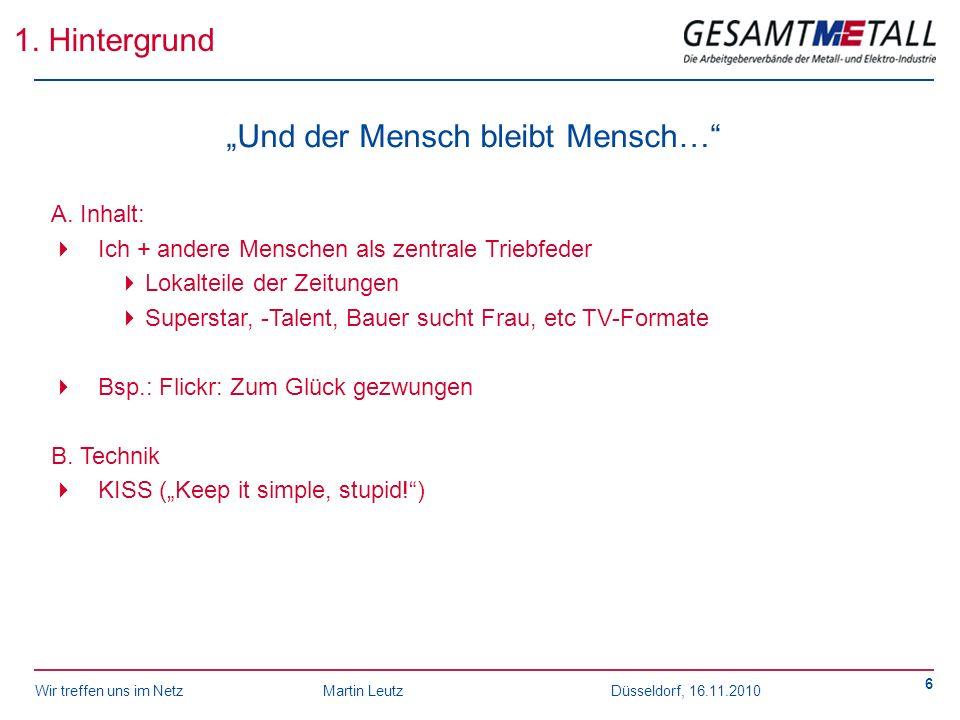 Wir treffen uns im NetzMartin Leutz Düsseldorf, 16.11.2010 6 1. Hintergrund Und der Mensch bleibt Mensch… A. Inhalt: Ich + andere Menschen als zentral