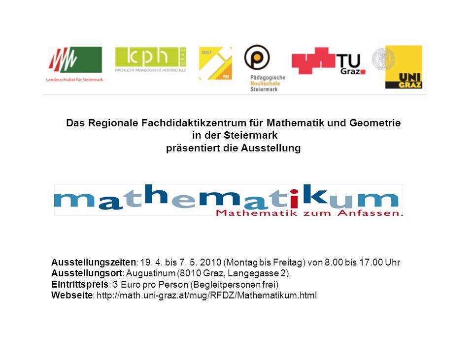 Das Regionale Fachdidaktikzentrum für Mathematik und Geometrie in der Steiermark präsentiert die Ausstellung Ausstellungszeiten: 19. 4. bis 7. 5. 2010
