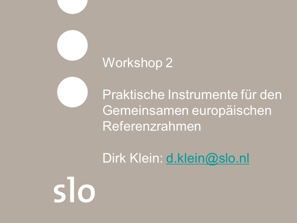 Workshop 2 Praktische Instrumente für den Gemeinsamen europäischen Referenzrahmen Dirk Klein: d.klein@slo.nld.klein@slo.nl