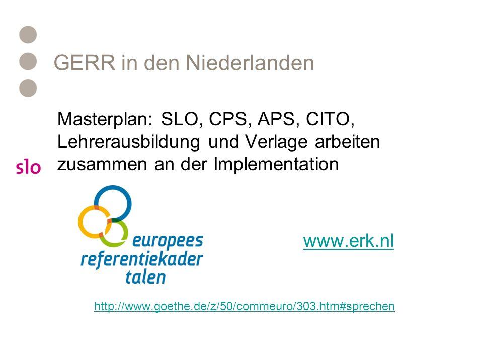 GERR in den Niederlanden Masterplan: SLO, CPS, APS, CITO, Lehrerausbildung und Verlage arbeiten zusammen an der Implementation www.erk.nl http://www.goethe.de/z/50/commeuro/303.htm#sprechen