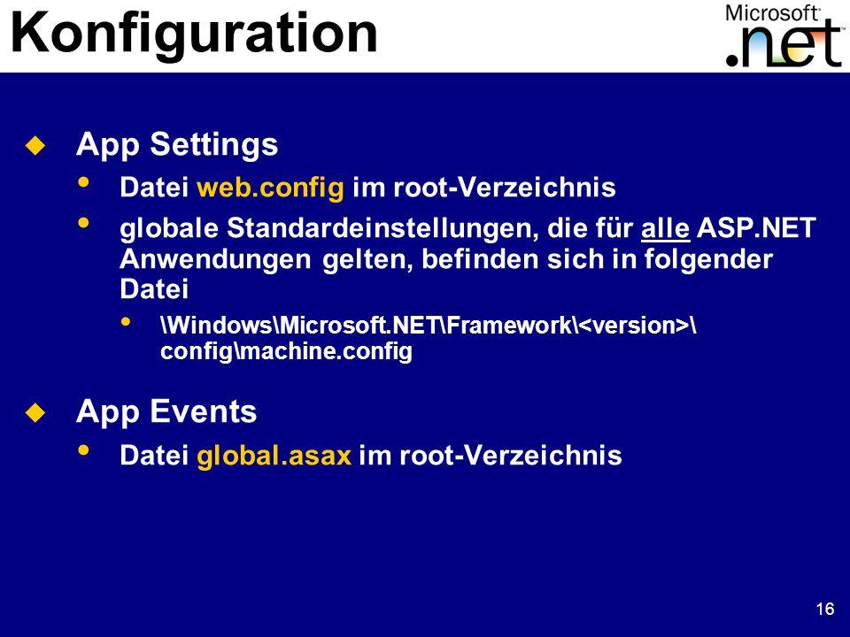 16 Konfiguration App Settings Datei web.config im root-Verzeichnis globale Standardeinstellungen, die für alle ASP.NET Anwendungen gelten, befinden sich in folgender Datei \Windows\Microsoft.NET\Framework\ \ config\machine.config App Events Datei global.asax im root-Verzeichnis