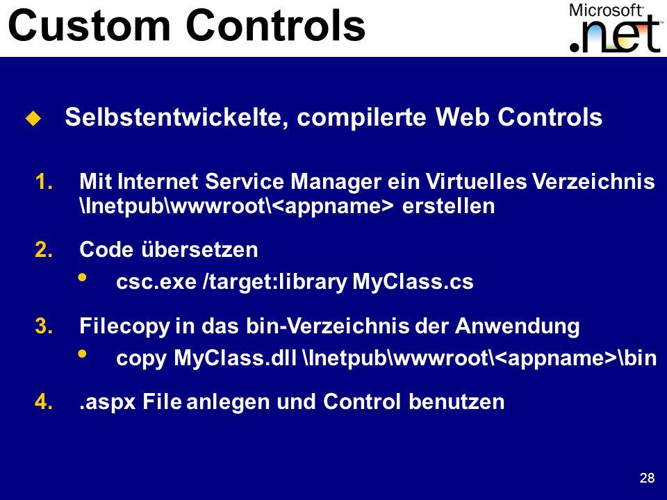 28 Custom Controls Selbstentwickelte, compilerte Web Controls 1.Mit Internet Service Manager ein Virtuelles Verzeichnis \Inetpub\wwwroot\ erstellen 2.Code übersetzen csc.exe /target:library MyClass.cs 3.Filecopy in das bin-Verzeichnis der Anwendung copy MyClass.dll \Inetpub\wwwroot\ \bin 4..aspx File anlegen und Control benutzen
