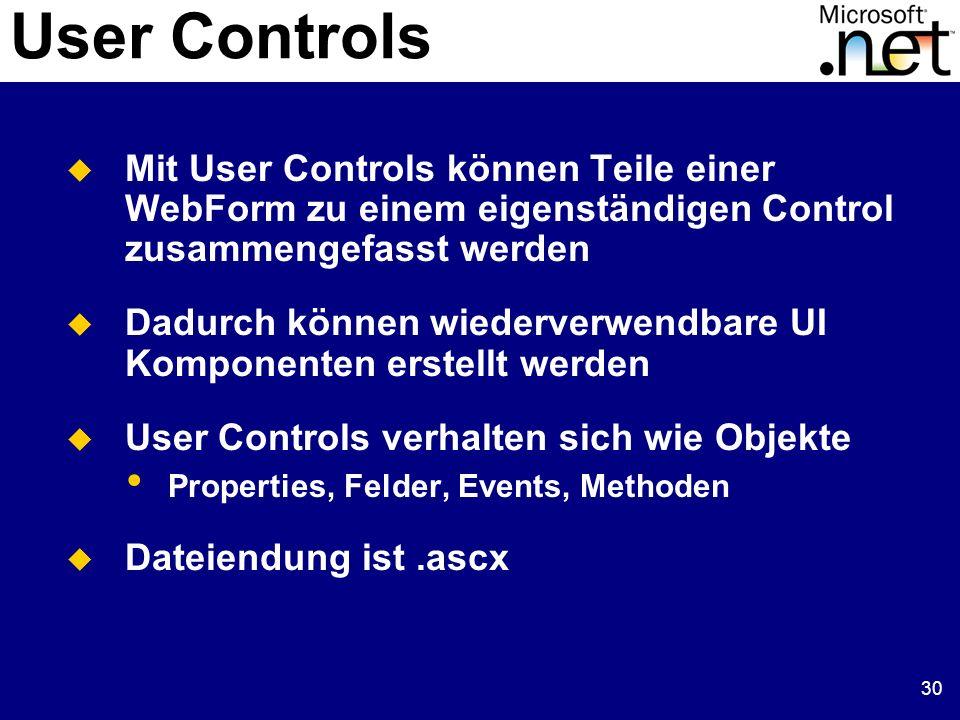 30 User Controls Mit User Controls können Teile einer WebForm zu einem eigenständigen Control zusammengefasst werden Dadurch können wiederverwendbare UI Komponenten erstellt werden User Controls verhalten sich wie Objekte Properties, Felder, Events, Methoden Dateiendung ist.ascx