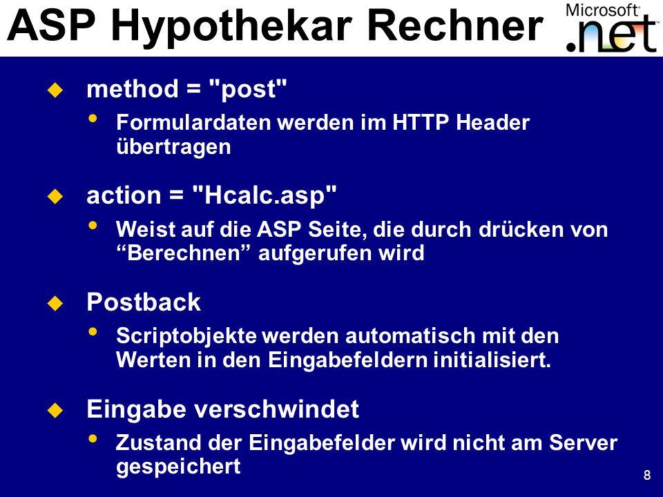 8 ASP Hypothekar Rechner method = post Formulardaten werden im HTTP Header übertragen action = Hcalc.asp Weist auf die ASP Seite, die durch drücken von Berechnen aufgerufen wird Postback Scriptobjekte werden automatisch mit den Werten in den Eingabefeldern initialisiert.