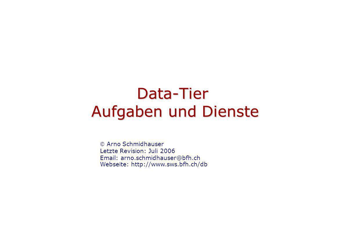 Data-Tier Aufgaben und Dienste Arno Schmidhauser Letzte Revision: Juli 2006 Email: arno.schmidhauser@bfh.ch Webseite: http://www.sws.bfh.ch/db