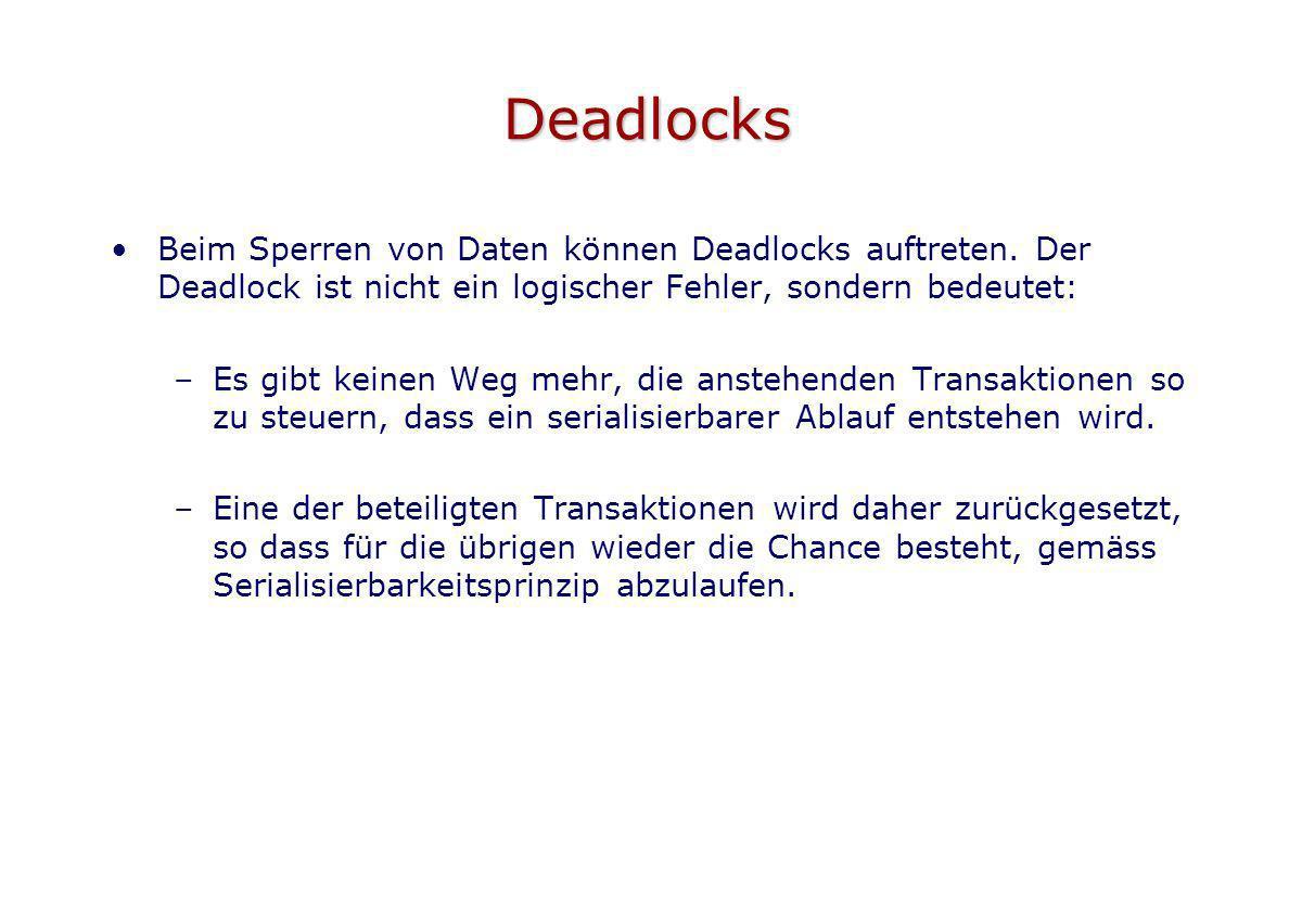 Deadlocks Beim Sperren von Daten können Deadlocks auftreten. Der Deadlock ist nicht ein logischer Fehler, sondern bedeutet: –Es gibt keinen Weg mehr,