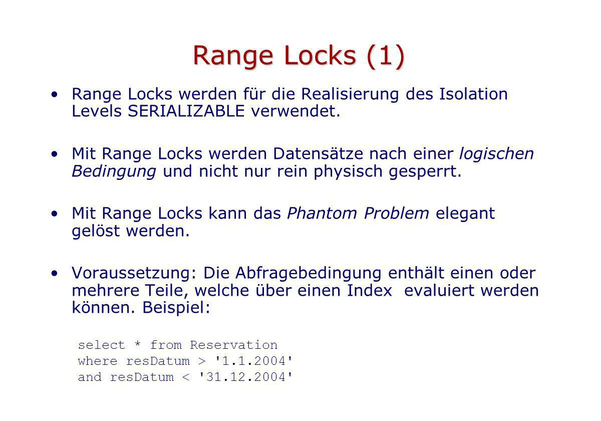 Range Locks (1) Range Locks werden für die Realisierung des Isolation Levels SERIALIZABLE verwendet. Mit Range Locks werden Datensätze nach einer logi