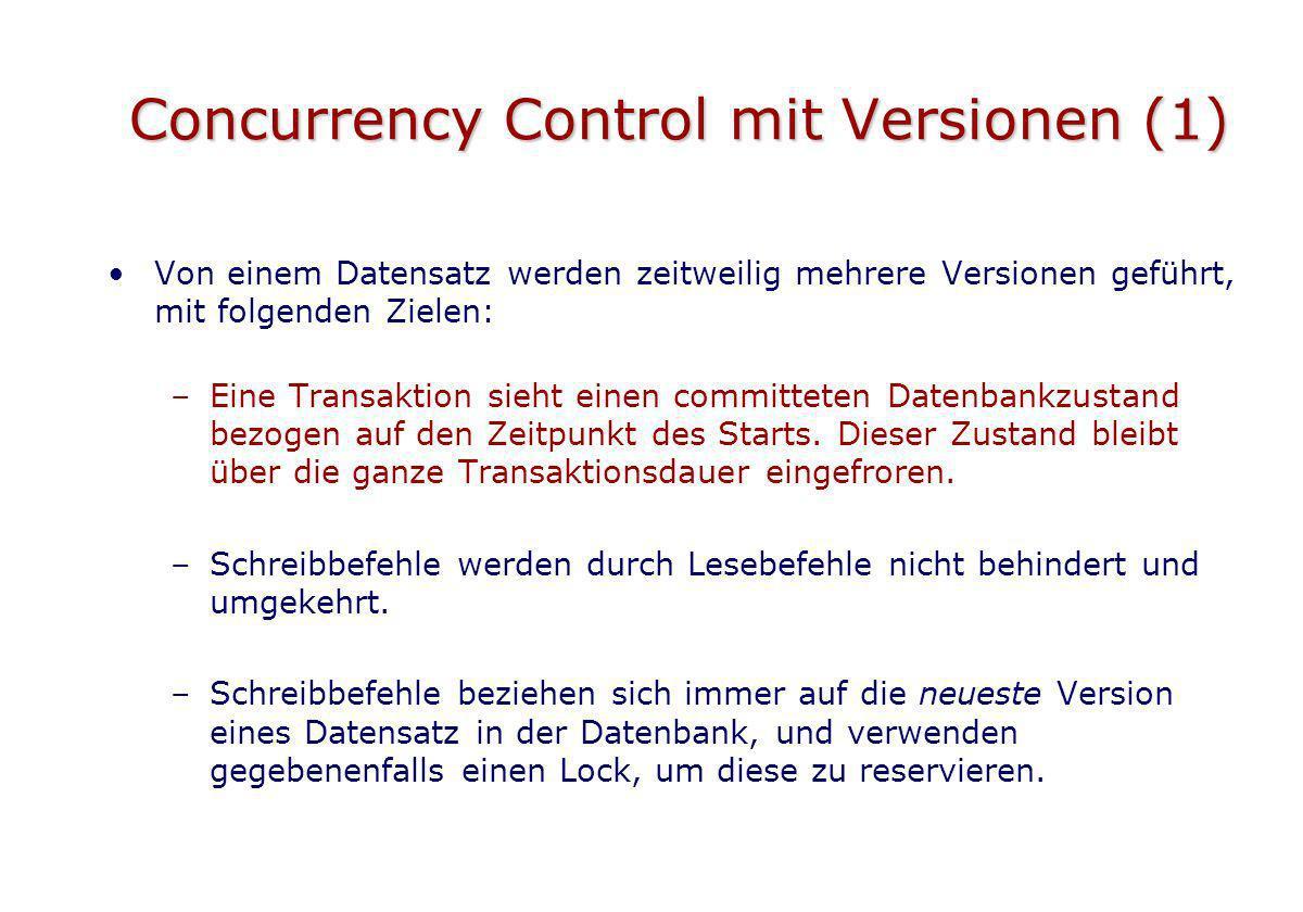 Concurrency Control mit Versionen (1) Von einem Datensatz werden zeitweilig mehrere Versionen geführt, mit folgenden Zielen: –Eine Transaktion sieht e