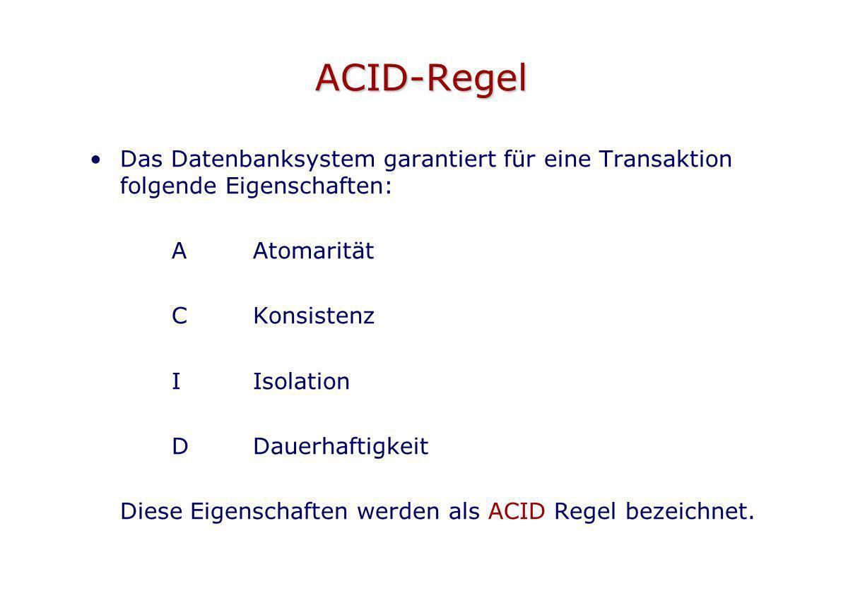 ACID-Regel Das Datenbanksystem garantiert für eine Transaktion folgende Eigenschaften: AAtomarität CKonsistenz IIsolation DDauerhaftigkeit Diese Eigen