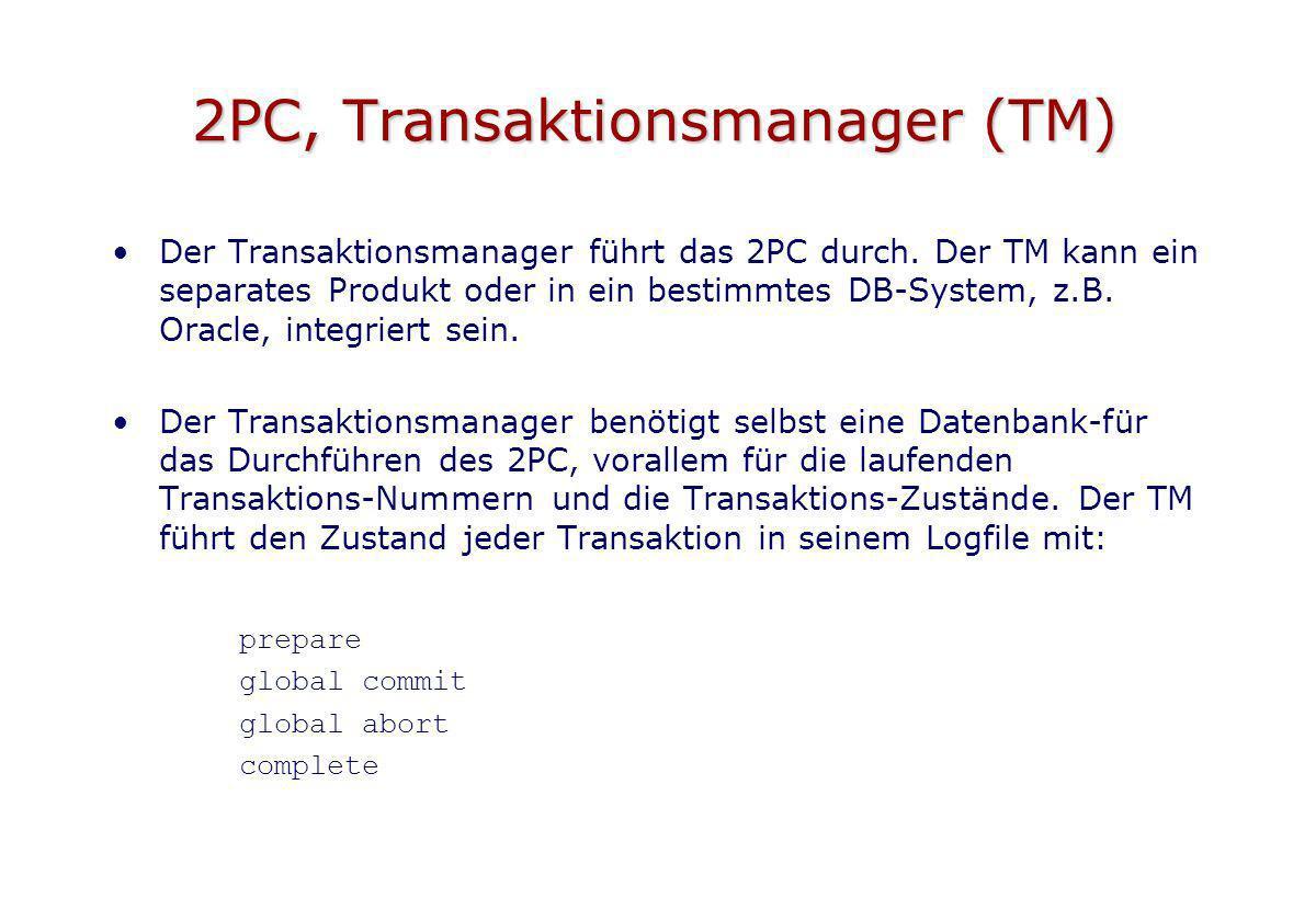 2PC, Transaktionsmanager (TM) Der Transaktionsmanager führt das 2PC durch. Der TM kann ein separates Produkt oder in ein bestimmtes DB-System, z.B. Or