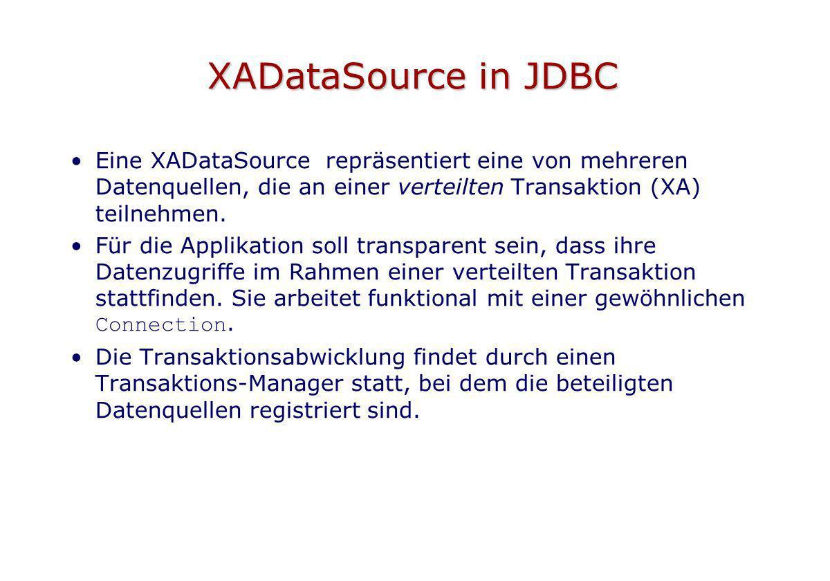 XADataSource in JDBC Eine XADataSource repräsentiert eine von mehreren Datenquellen, die an einer verteilten Transaktion (XA) teilnehmen. Für die Appl