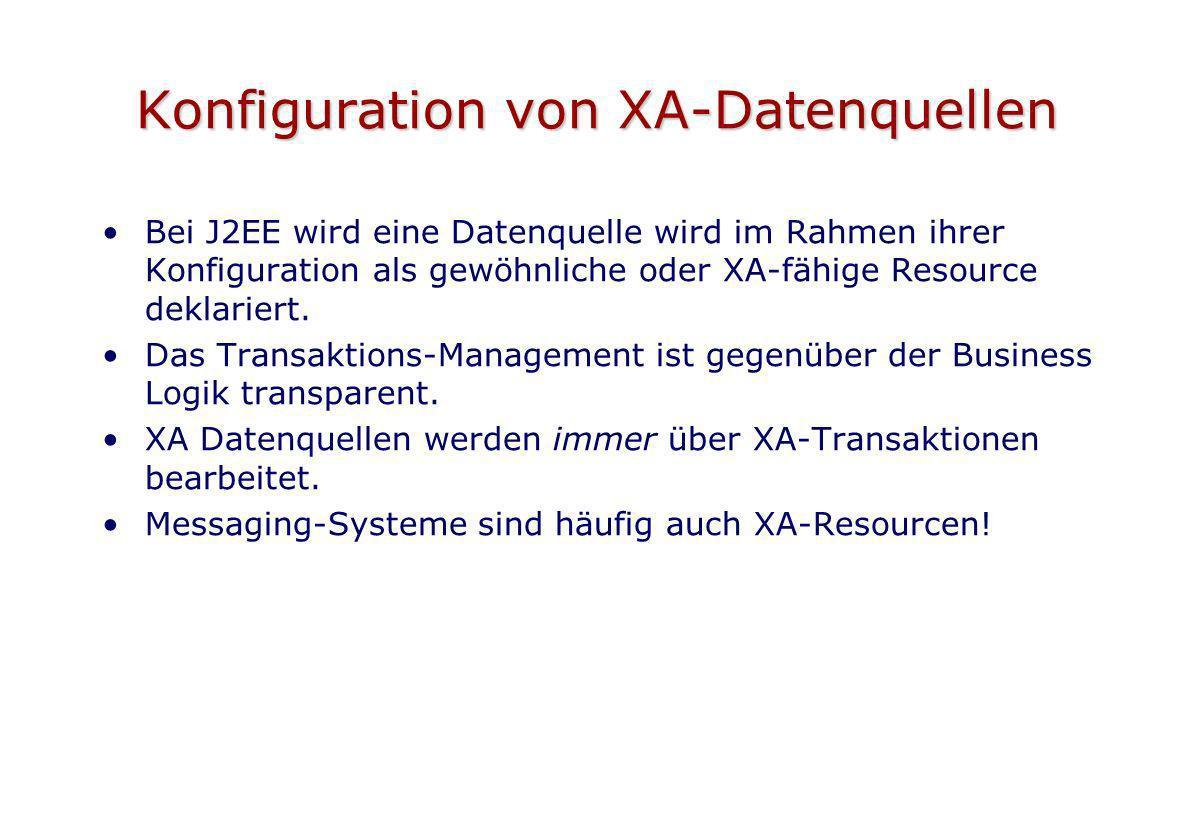 Konfiguration von XA-Datenquellen Bei J2EE wird eine Datenquelle wird im Rahmen ihrer Konfiguration als gewöhnliche oder XA-fähige Resource deklariert