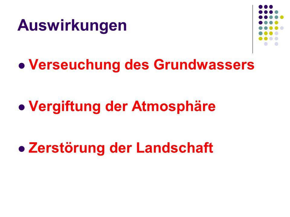 Auswirkungen Verseuchung des Grundwassers Vergiftung der Atmosphäre Zerstörung der Landschaft
