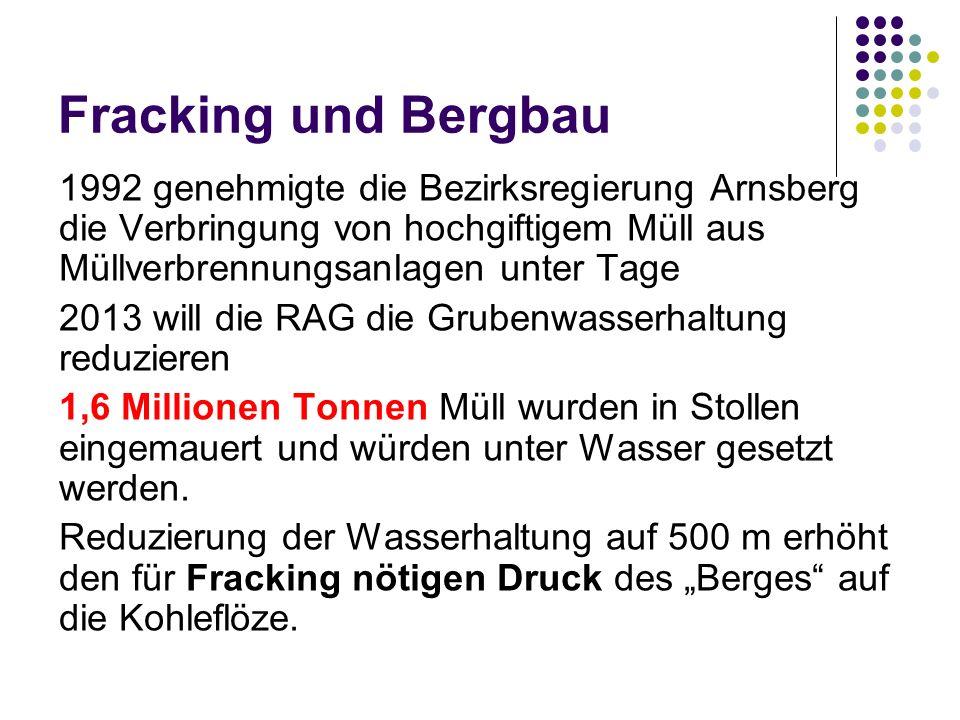 Fracking und Bergbau 1992 genehmigte die Bezirksregierung Arnsberg die Verbringung von hochgiftigem Müll aus Müllverbrennungsanlagen unter Tage 2013 will die RAG die Grubenwasserhaltung reduzieren 1,6 Millionen Tonnen Müll wurden in Stollen eingemauert und würden unter Wasser gesetzt werden.