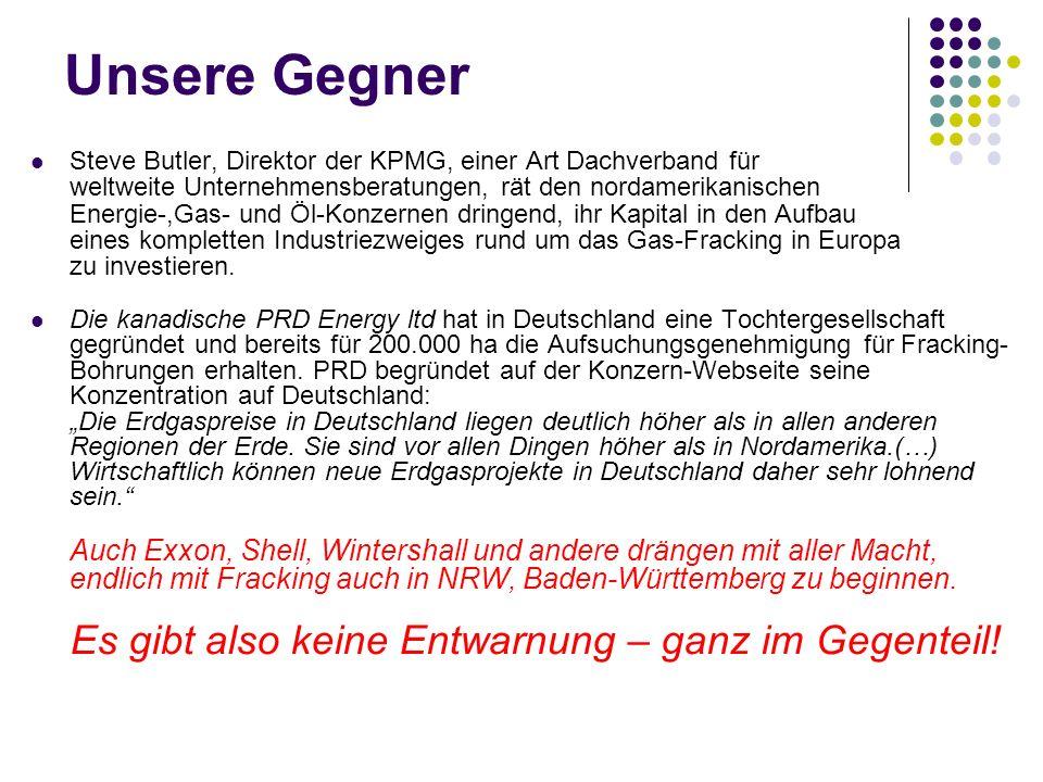 Unsere Gegner Steve Butler, Direktor der KPMG, einer Art Dachverband für weltweite Unternehmensberatungen, rät den nordamerikanischen Energie-,Gas- und Öl-Konzernen dringend, ihr Kapital in den Aufbau eines kompletten Industriezweiges rund um das Gas-Fracking in Europa zu investieren.