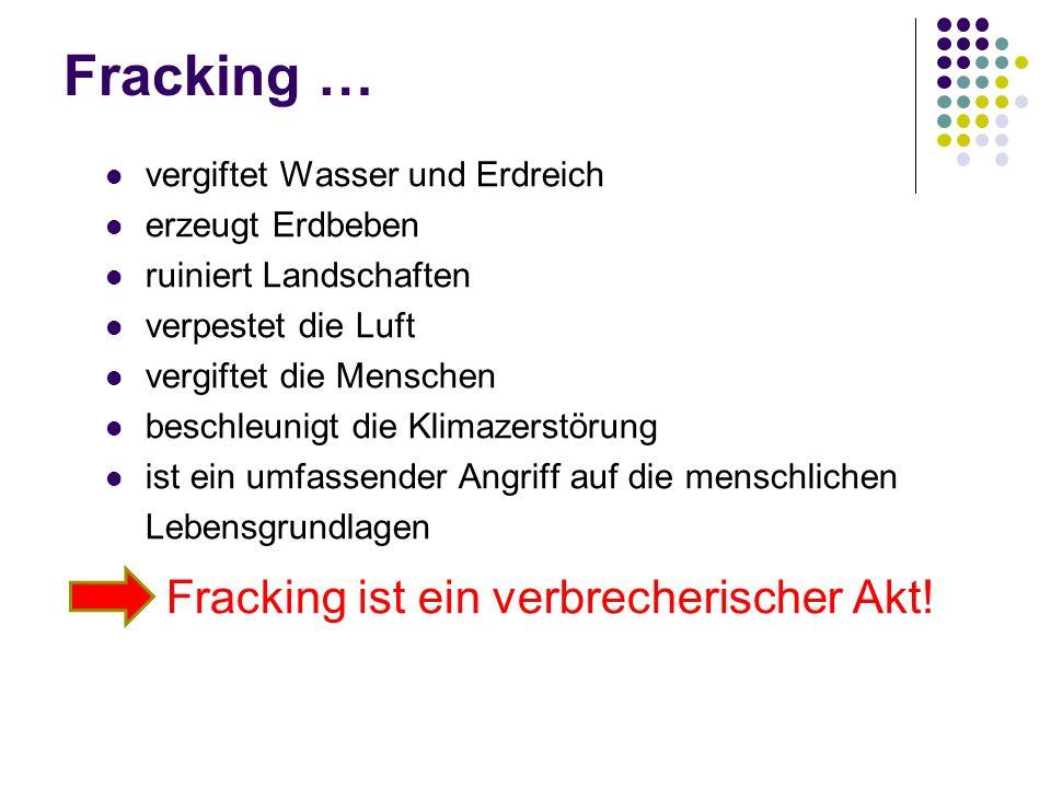 Fracking … vergiftet Wasser und Erdreich erzeugt Erdbeben ruiniert Landschaften verpestet die Luft vergiftet die Menschen beschleunigt die Klimazerstörung ist ein umfassender Angriff auf die menschlichen Lebensgrundlagen Fracking ist ein verbrecherischer Akt!