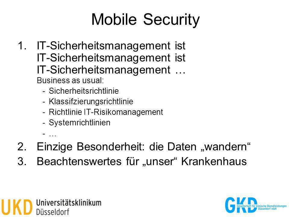 Mobile Security 1.IT-Sicherheitsmanagement ist IT-Sicherheitsmanagement ist IT-Sicherheitsmanagement … Business as usual: -Sicherheitsrichtlinie -Klassifzierungsrichtlinie -Richtlinie IT-Risikomanagement -Systemrichtlinien -… 2.Einzige Besonderheit: die Daten wandern 3.Beachtenswertes für unser Krankenhaus