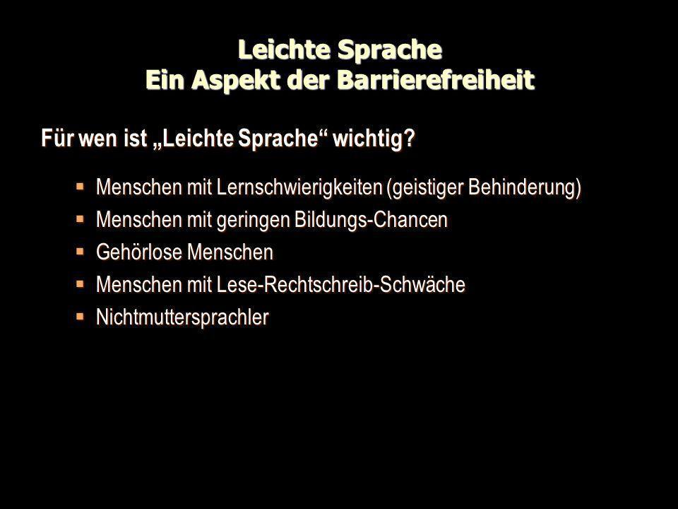 Leichte Sprache Ein Aspekt der Barrierefreiheit Für wen ist Leichte Sprache wichtig? Menschen mit Lernschwierigkeiten (geistiger Behinderung) Menschen