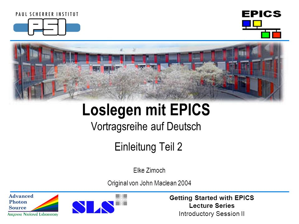 Getting Started with EPICS Lecture Series Introductory Session II Loslegen mit EPICS Vortragsreihe auf Deutsch Einleitung Teil 2 Elke Zimoch Original von John Maclean 2004