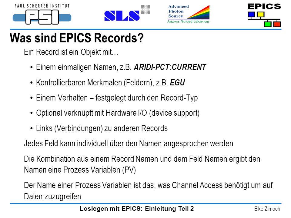 Loslegen mit EPICS: Einleitung Teil 2 Elke Zimoch Was sind EPICS Records? Ein Record ist ein Objekt mit… Einem einmaligen Namen, z.B. ARIDI-PCT:CURREN