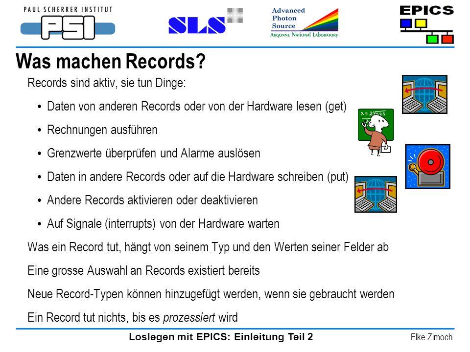 Loslegen mit EPICS: Einleitung Teil 2 Elke Zimoch Was machen Records? Records sind aktiv, sie tun Dinge: Daten von anderen Records oder von der Hardwa