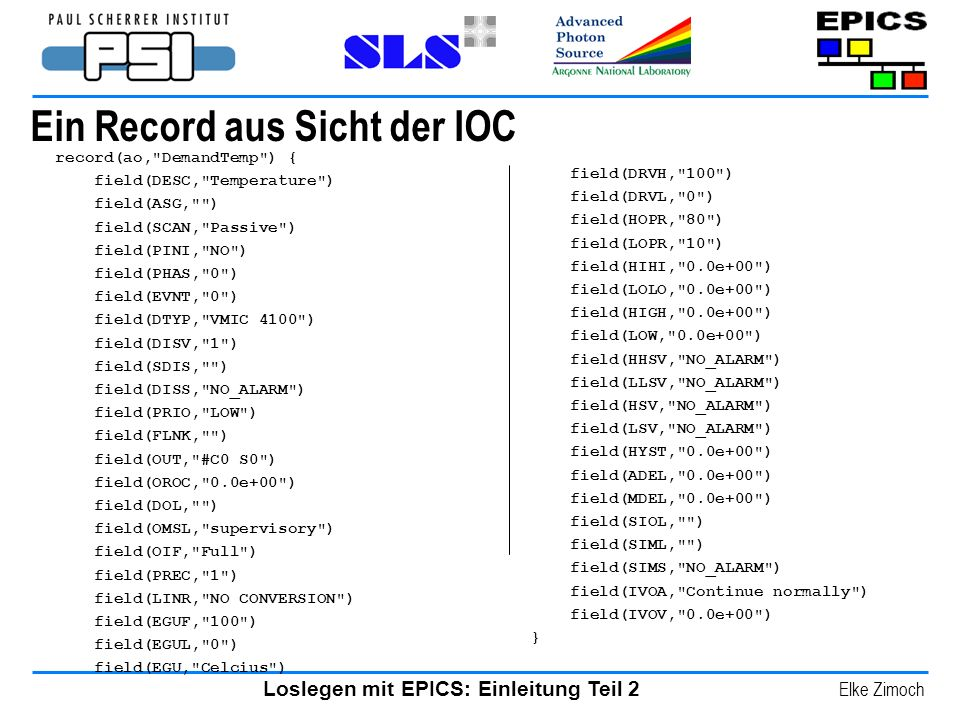 Loslegen mit EPICS: Einleitung Teil 2 Elke Zimoch Ein Record aus Sicht der IOC field(DRVH, 100 ) field(DRVL, 0 ) field(HOPR, 80 ) field(LOPR, 10 ) field(HIHI, 0.0e+00 ) field(LOLO, 0.0e+00 ) field(HIGH, 0.0e+00 ) field(LOW, 0.0e+00 ) field(HHSV, NO_ALARM ) field(LLSV, NO_ALARM ) field(HSV, NO_ALARM ) field(LSV, NO_ALARM ) field(HYST, 0.0e+00 ) field(ADEL, 0.0e+00 ) field(MDEL, 0.0e+00 ) field(SIOL, ) field(SIML, ) field(SIMS, NO_ALARM ) field(IVOA, Continue normally ) field(IVOV, 0.0e+00 ) } record(ao, DemandTemp ) { field(DESC, Temperature ) field(ASG, ) field(SCAN, Passive ) field(PINI, NO ) field(PHAS, 0 ) field(EVNT, 0 ) field(DTYP, VMIC 4100 ) field(DISV, 1 ) field(SDIS, ) field(DISS, NO_ALARM ) field(PRIO, LOW ) field(FLNK, ) field(OUT, #C0 S0 ) field(OROC, 0.0e+00 ) field(DOL, ) field(OMSL, supervisory ) field(OIF, Full ) field(PREC, 1 ) field(LINR, NO CONVERSION ) field(EGUF, 100 ) field(EGUL, 0 ) field(EGU, Celcius )