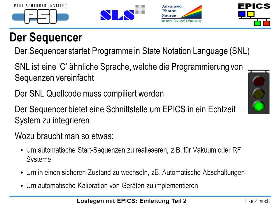Loslegen mit EPICS: Einleitung Teil 2 Elke Zimoch Der Sequencer Der Sequencer startet Programme in State Notation Language (SNL) SNL ist eine C ähnlic