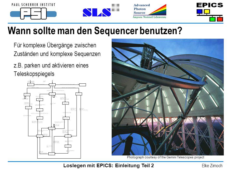 Loslegen mit EPICS: Einleitung Teil 2 Elke Zimoch Wann sollte man den Sequencer benutzen? Für komplexe Übergänge zwischen Zuständen und komplexe Seque