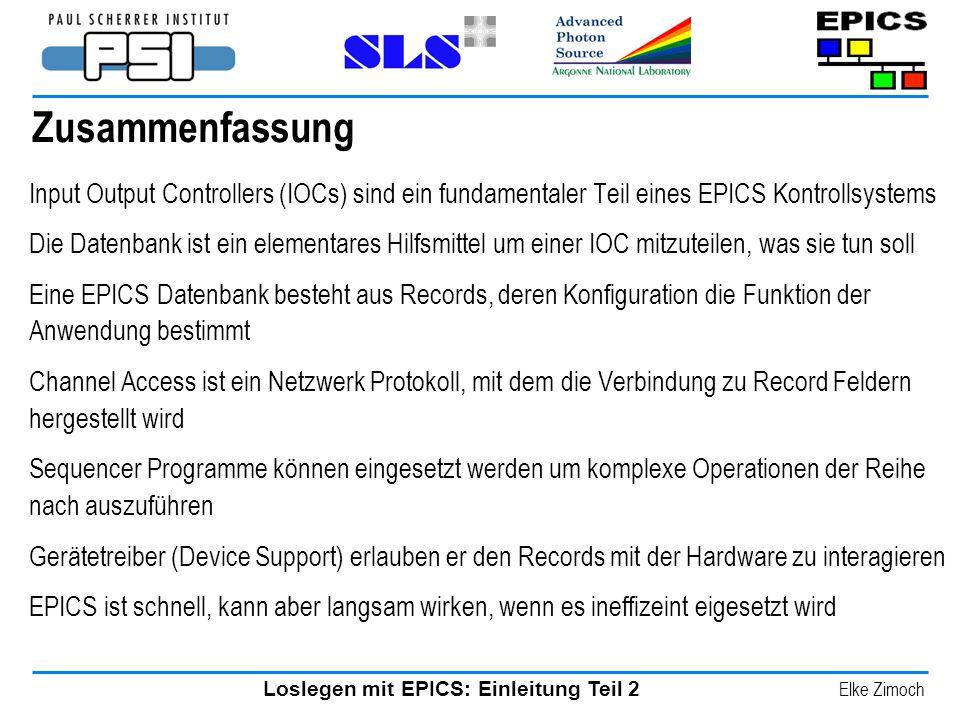 Loslegen mit EPICS: Einleitung Teil 2 Elke Zimoch Zusammenfassung Input Output Controllers (IOCs) sind ein fundamentaler Teil eines EPICS Kontrollsyst