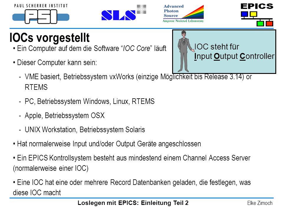 Loslegen mit EPICS: Einleitung Teil 2 Elke Zimoch IOCs vorgestellt Ein Computer auf dem die Software IOC Core läuft Dieser Computer kann sein: -VME ba