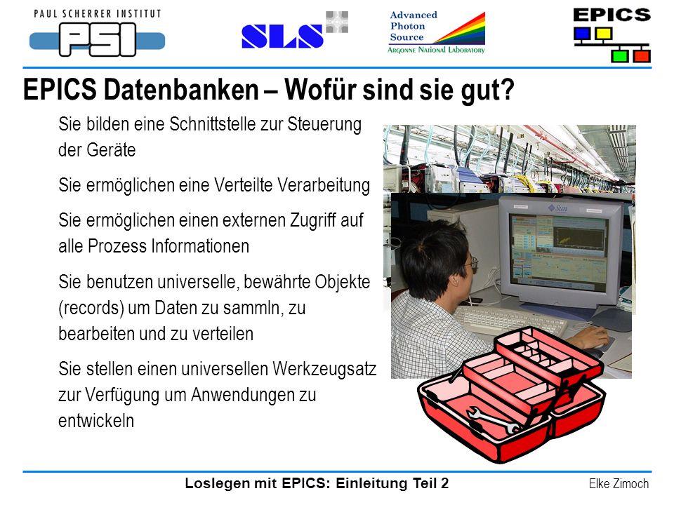 Loslegen mit EPICS: Einleitung Teil 2 Elke Zimoch EPICS Datenbanken – Wofür sind sie gut? Sie bilden eine Schnittstelle zur Steuerung der Geräte Sie e