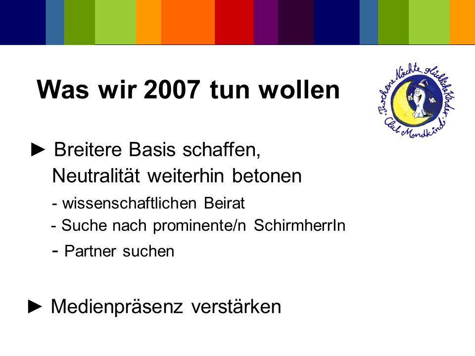 Was wir 2007 tun wollen Breitere Basis schaffen, Neutralität weiterhin betonen - wissenschaftlichen Beirat - Suche nach prominente/n SchirmherrIn - Pa