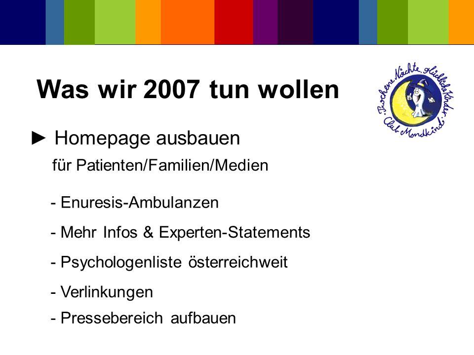 Was wir 2007 tun wollen Homepage ausbauen für Patienten/Familien/Medien - Psychologenliste österreichweit - Verlinkungen - Mehr Infos & Experten-State