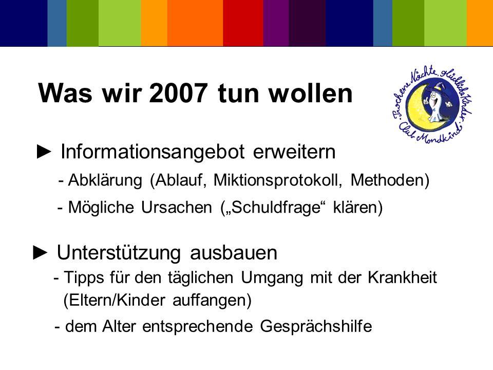 Was wir 2007 tun wollen Informationsangebot erweitern - Abklärung (Ablauf, Miktionsprotokoll, Methoden) - Mögliche Ursachen (Schuldfrage klären) Unter
