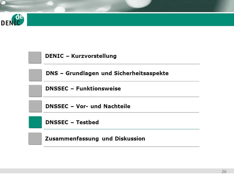 26 DENIC – Kurzvorstellung DNSSEC – Vor- und Nachteile Zusammenfassung und Diskussion DNS – Grundlagen und Sicherheitsaspekte DNSSEC – Testbed DNSSEC
