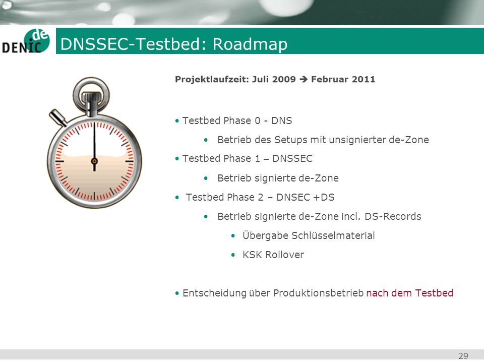 29 DNSSEC-Testbed: Roadmap Testbed Phase 0 - DNS Betrieb des Setups mit unsignierter de-Zone Testbed Phase 1 – DNSSEC Betrieb signierte de-Zone Testbe