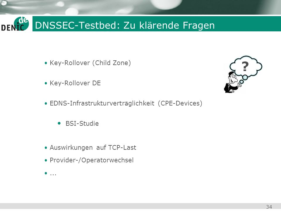 34 DNSSEC-Testbed: Zu kl ä rende Fragen Key-Rollover (Child Zone) Key-Rollover DE EDNS-Infrastrukturvertr ä glichkeit (CPE-Devices) BSI-Studie Auswirk
