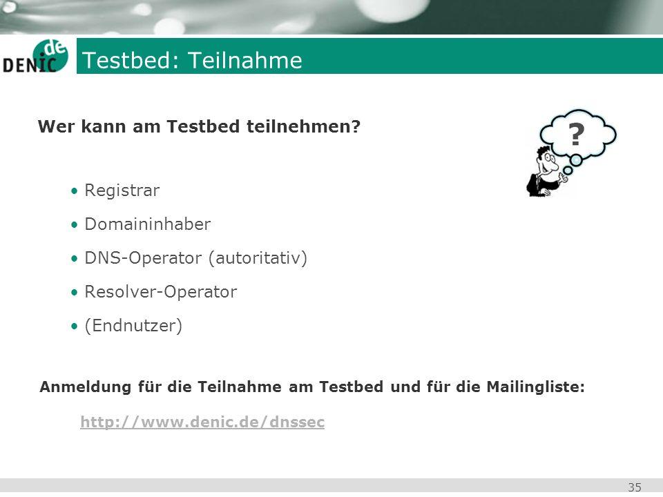 35 Testbed: Teilnahme Wer kann am Testbed teilnehmen? Registrar Domaininhaber DNS-Operator (autoritativ) Resolver-Operator (Endnutzer) Anmeldung für d