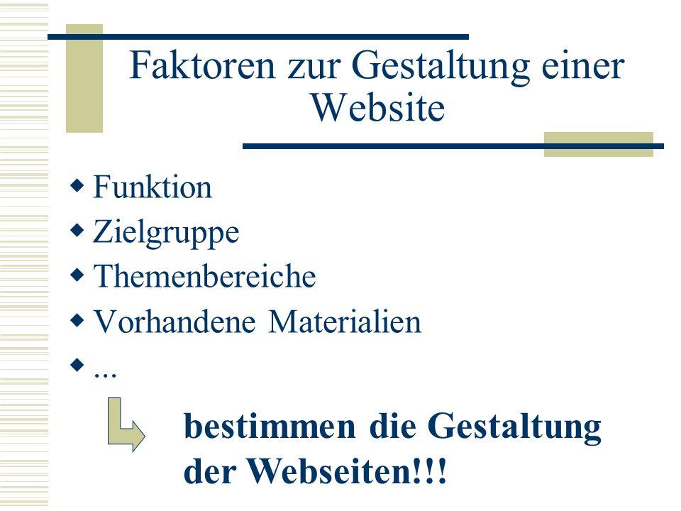 Faktoren zur Gestaltung einer Website Funktion Zielgruppe Themenbereiche Vorhandene Materialien... bestimmen die Gestaltung der Webseiten!!!