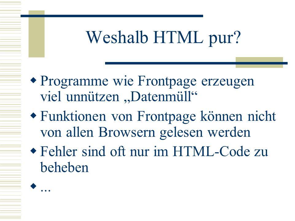 Weshalb HTML pur? Programme wie Frontpage erzeugen viel unnützen Datenmüll Funktionen von Frontpage können nicht von allen Browsern gelesen werden Feh
