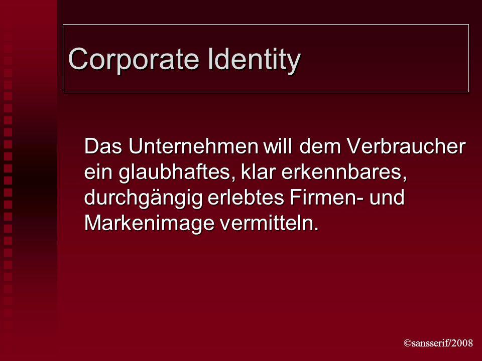 ©sansserif/2008 Corporate Identity Das Unternehmen will dem Verbraucher ein glaubhaftes, klar erkennbares, durchgängig erlebtes Firmen- und Markenimage vermitteln.