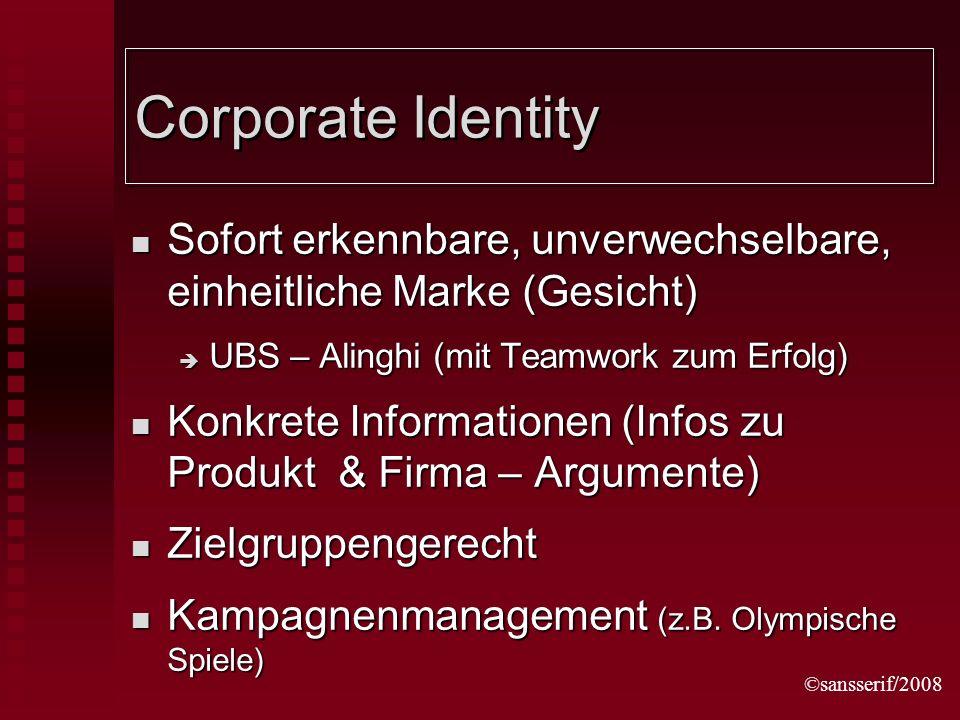 ©sansserif/2008 Corporate Identity Sofort erkennbare, unverwechselbare, einheitliche Marke (Gesicht) Sofort erkennbare, unverwechselbare, einheitliche Marke (Gesicht) UBS – Alinghi (mit Teamwork zum Erfolg) UBS – Alinghi (mit Teamwork zum Erfolg) Konkrete Informationen (Infos zu Produkt & Firma – Argumente) Konkrete Informationen (Infos zu Produkt & Firma – Argumente) Zielgruppengerecht Zielgruppengerecht Kampagnenmanagement (z.B.