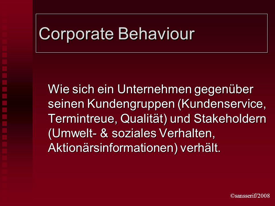 ©sansserif/2008 Corporate Behaviour Wie sich ein Unternehmen gegenüber seinen Kundengruppen (Kundenservice, Termintreue, Qualität) und Stakeholdern (Umwelt- & soziales Verhalten, Aktionärsinformationen) verhält.
