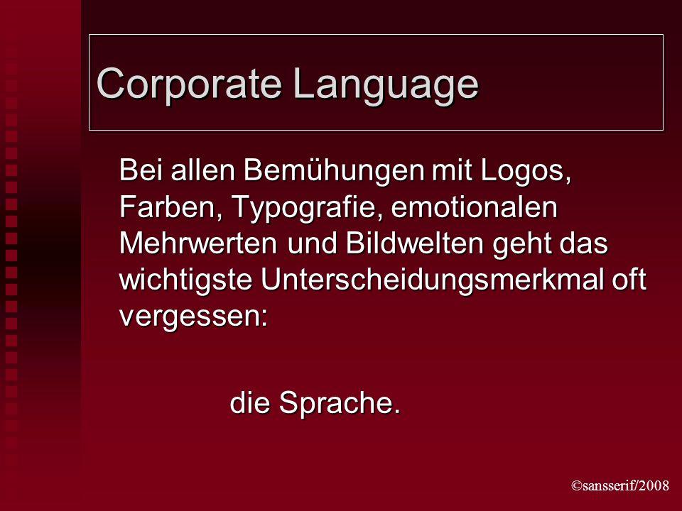 ©sansserif/2008 Corporate Language Bei allen Bemühungen mit Logos, Farben, Typografie, emotionalen Mehrwerten und Bildwelten geht das wichtigste Unterscheidungsmerkmal oft vergessen: die Sprache.