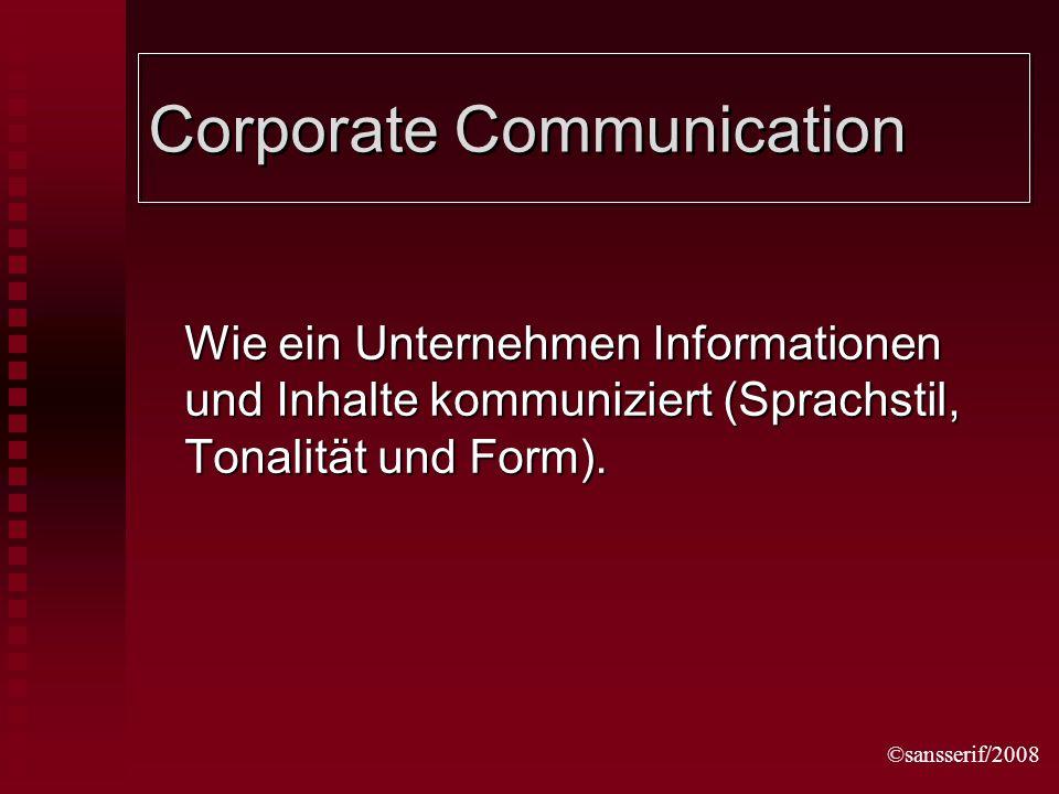 ©sansserif/2008 Corporate Communication Wie ein Unternehmen Informationen und Inhalte kommuniziert (Sprachstil, Tonalität und Form).