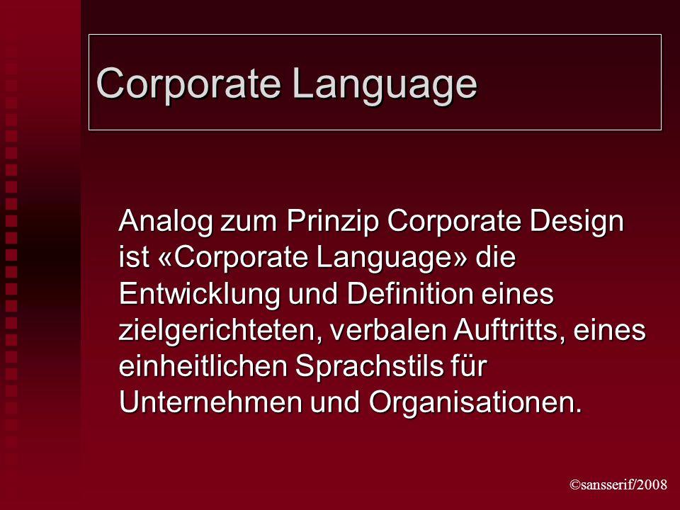 ©sansserif/2008 Corporate Language Analog zum Prinzip Corporate Design ist «Corporate Language» die Entwicklung und Definition eines zielgerichteten, verbalen Auftritts, eines einheitlichen Sprachstils für Unternehmen und Organisationen.