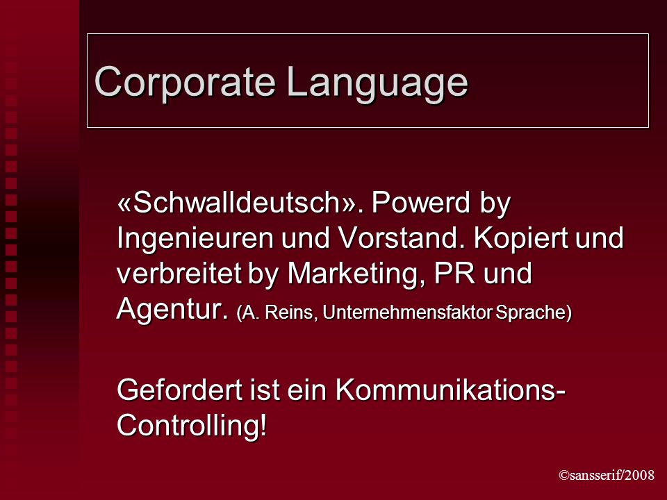 ©sansserif/2008 Corporate Language «Schwalldeutsch». Powerd by Ingenieuren und Vorstand. Kopiert und verbreitet by Marketing, PR und Agentur. (A. Rein