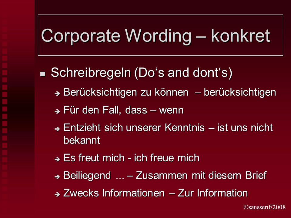 ©sansserif/2008 Corporate Wording – konkret Schreibregeln (Dos and donts) Schreibregeln (Dos and donts) Berücksichtigen zu können – berücksichtigen Berücksichtigen zu können – berücksichtigen Für den Fall, dass – wenn Für den Fall, dass – wenn Entzieht sich unserer Kenntnis – ist uns nicht bekannt Entzieht sich unserer Kenntnis – ist uns nicht bekannt Es freut mich - ich freue mich Es freut mich - ich freue mich Beiliegend...