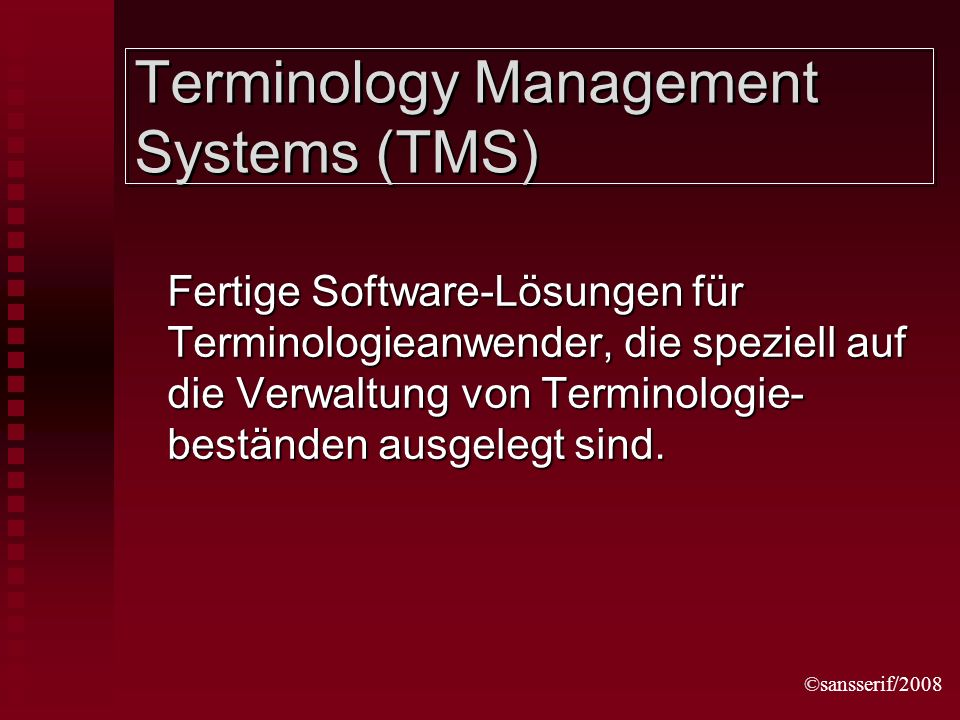 ©sansserif/2008 Terminology Management Systems (TMS) Fertige Software-Lösungen für Terminologieanwender, die speziell auf die Verwaltung von Terminologie- beständen ausgelegt sind.